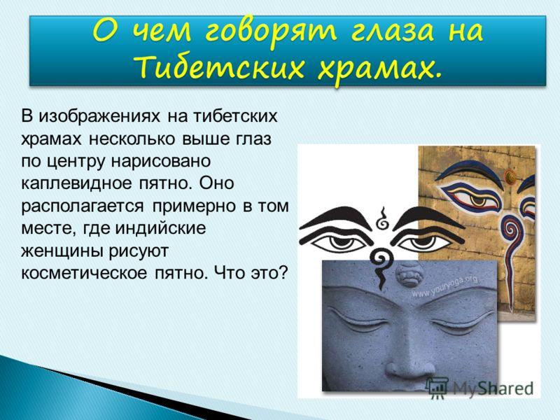 В изображениях на тибетских храмах несколько выше глаз по центру нарисовано каплевидное пятно. Оно располагается примерно в том месте, где индийские женщины рисуют косметическое пятно. Что это?
