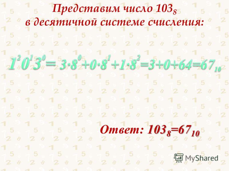Представим число 103 8 в десятичной системе счисления: 103 8 =67 10 Ответ: 103 8 =67 10