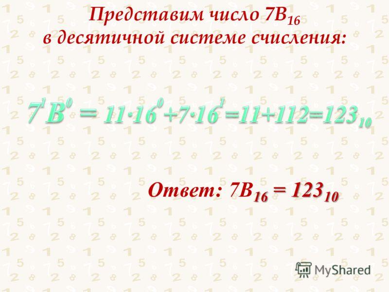 Представим число 7В 16 в десятичной системе счисления: 16 = 123 10 Ответ: 7В 16 = 123 10