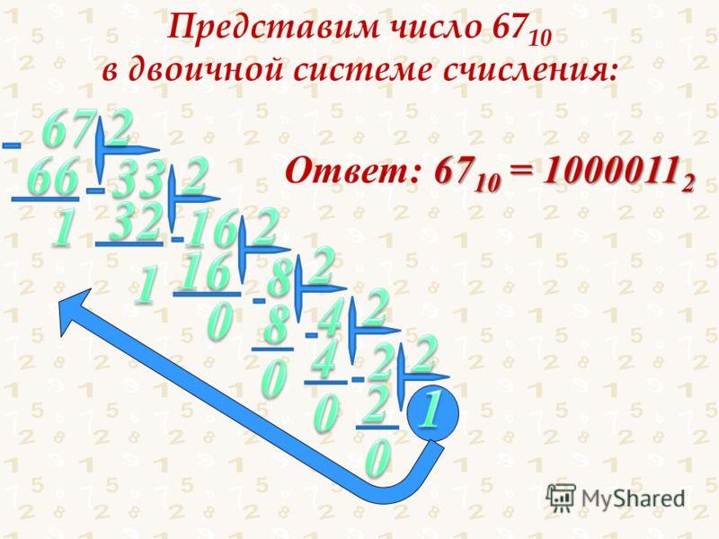 Представим число 67 10 в двоичной системе счисления: 67 10 = 1000011 2 Ответ: 67 10 = 1000011 2