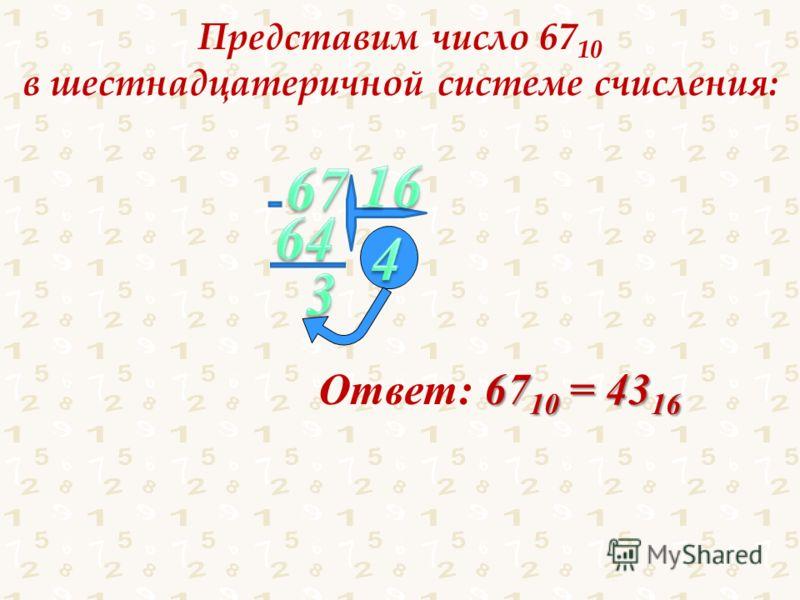 Представим число 67 10 в шестнадцатеричной системе счисления: 67 10 = 43 16 Ответ: 67 10 = 43 16