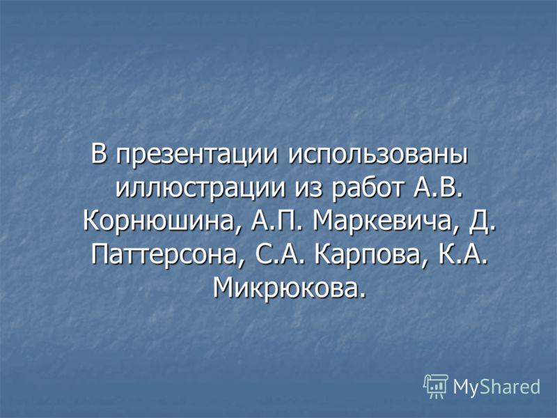 В презентации использованы иллюстрации из работ А.В. Корнюшина, А.П. Маркевича, Д. Паттерсона, С.А. Карпова, К.А. Микрюкова.
