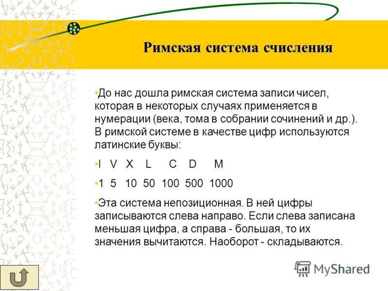 Римская система счисления До нас дошла римская система записи чисел, которая в некоторых случаях применяется в нумерации (века, тома в собрании сочинений и др.). В римской системе в качестве цифр используются латинские буквы: I V X L C D M 1 5 10 50