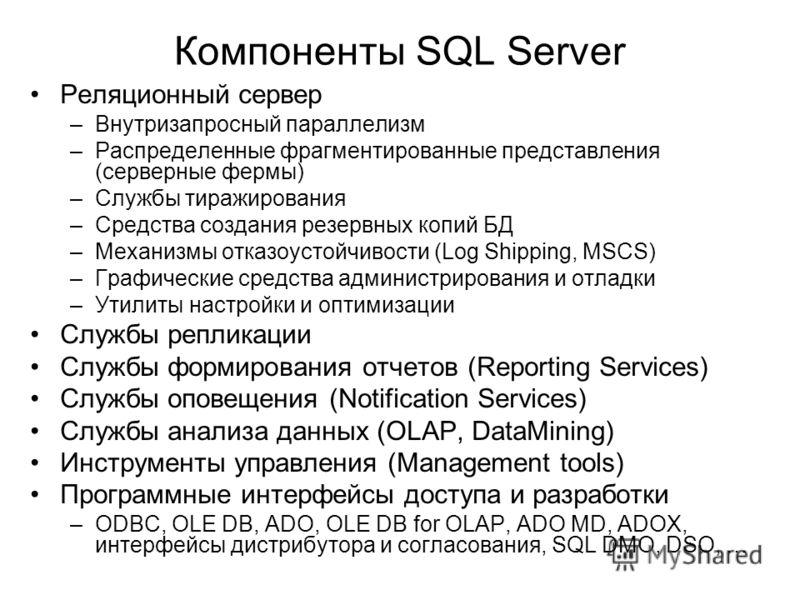 Компоненты SQL Server Реляционный сервер –Внутризапросный параллелизм –Распределенные фрагментированные представления (серверные фермы) –Службы тиражирования –Средства создания резервных копий БД –Механизмы отказоустойчивости (Log Shipping, MSCS) –Гр
