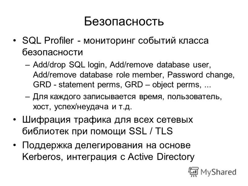 Безопасность SQL Profiler - мониторинг событий класса безопасности –Add/drop SQL login, Add/remove database user, Add/remove database role member, Password change, GRD - statement perms, GRD – object perms,... –Для каждого записывается время, пользов