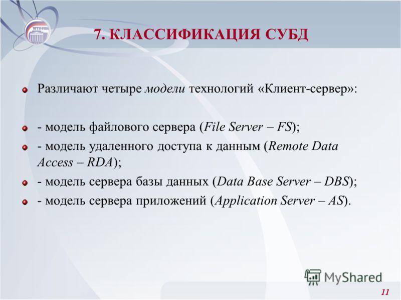 11 Различают четыре модели технологий «Клиент-сервер»: - модель файлового сервера (File Server – FS); - модель удаленного доступа к данным (Remote Data Access – RDA); - модель сервера базы данных (Data Base Server – DBS); - модель сервера приложений
