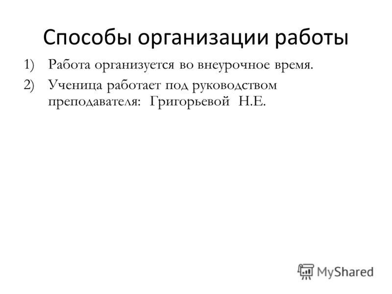 Способы организации работы 1)Работа организуется во внеурочное время. 2)Ученица работает под руководством преподавателя: Григорьевой Н.Е.