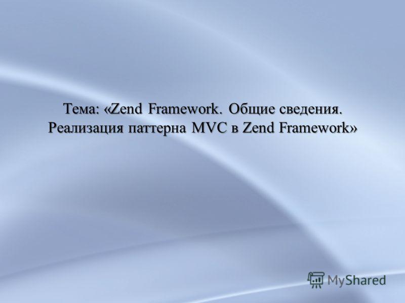 Тема: «Zend Framework. Общие сведения. Реализация паттерна MVC в Zend Framework» Тема: «Zend Framework. Общие сведения. Реализация паттерна MVC в Zend Framework»