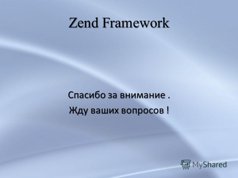 Zend Framework Спасибо за внимание. Жду ваших вопросов !