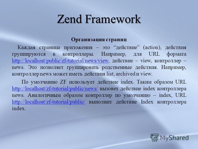 Zend Framework Организация страниц Каждая страница приложения – это действие (action), действия группируются в контроллеры. Например, для URL формата http://localhost/public/zf-tutorial/news/view, действие – view, контроллер – news. Это позволяет гру