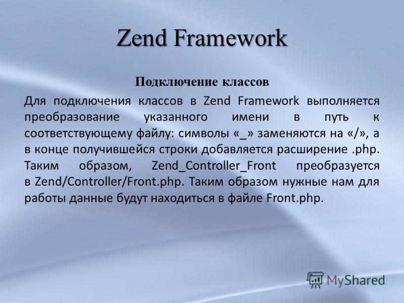 Zend Framework Подключение классов Для подключения классов в Zend Framework выполняется преобразование указанного имени в путь к соответствующему файлу: символы «_» заменяются на «/», а в конце получившейся строки добавляется расширение.php. Таким об