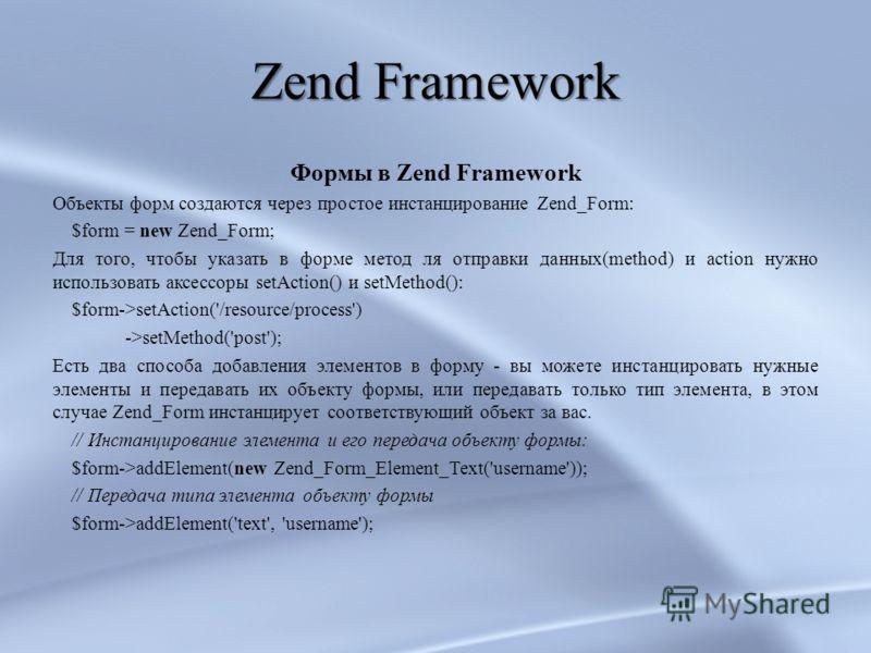 Zend Framework Формы в Zend Framework Объекты форм создаются через простое инстанцирование Zend_Form: $form = new Zend_Form; Для того, чтобы указать в форме метод ля отправки данных(method) и action нужно использовать аксессоры setAction() и setMetho
