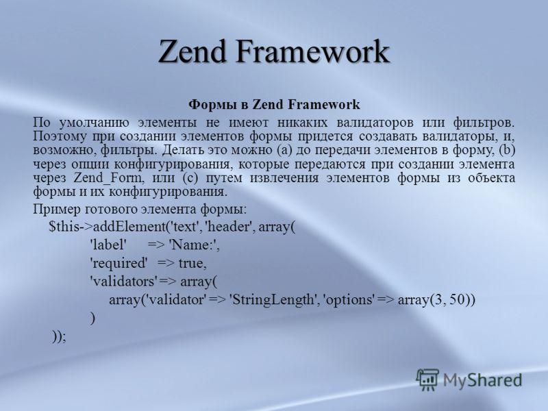 Zend Framework Формы в Zend Framework По умолчанию элементы не имеют никаких валидаторов или фильтров. Поэтому при создании элементов формы придется создавать валидаторы, и, возможно, фильтры. Делать это можно (a) до передачи элементов в форму, (b) ч