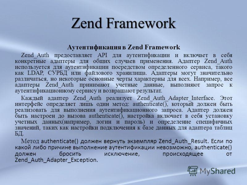 Zend Framework Аутентификация в Zend Framework Zend_Auth предоставляет API для аутентификации и включает в себя конкретные адаптеры для общих случаев применения. Адаптер Zend_Auth используется для аутентификации посредством определенного сервиса, так