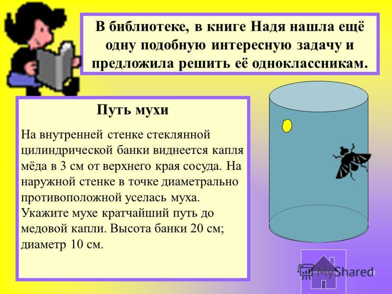 В библиотеке, в книге Надя нашла ещё одну подобную интересную задачу и предложила решить её одноклассникам. Путь мухи На внутренней стенке стеклянной цилиндрической банки виднеется капля мёда в 3 см от верхнего края сосуда. На наружной стенке в точке