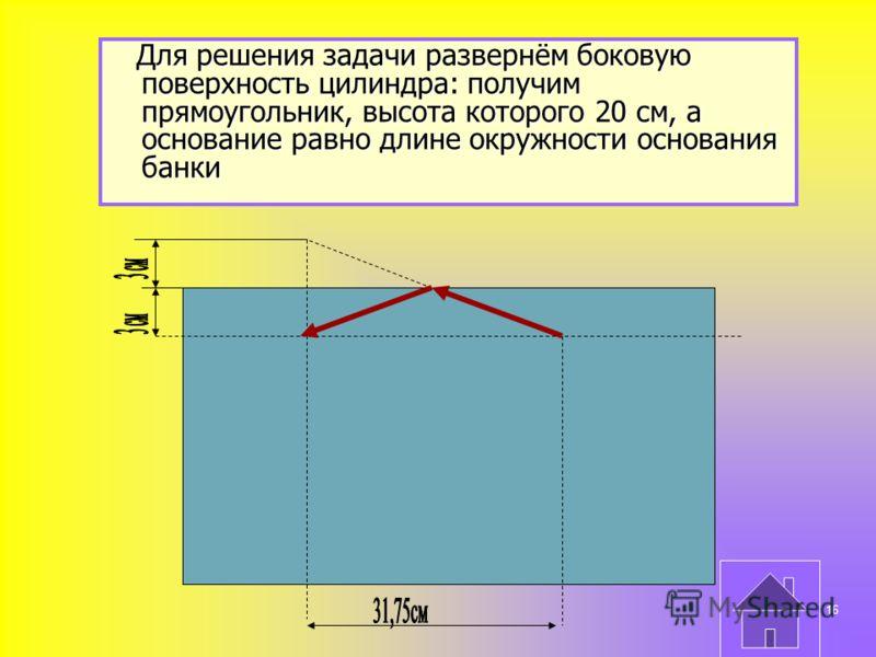 Для решения задачи развернём боковую поверхность цилиндра: получим прямоугольник, высота которого 20 см, а основание равно длине окружности основания банки Для решения задачи развернём боковую поверхность цилиндра: получим прямоугольник, высота котор