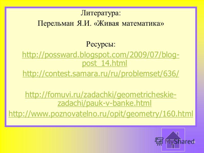 Литература: Перельман Я.И. «Живая математика» Ресурсы: http://possward.blogspot.com/2009/07/blog- post_14.html http://contest.samara.ru/ru/problemset/636/ http://fomuvi.ru/zadachki/geometricheskie- zadachi/pauk-v-banke.html http://www.poznovatelno.ru