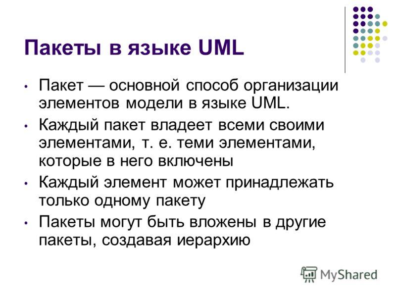 Пакеты в языке UML Пакет основной способ организации элементов модели в языке UML. Каждый пакет владеет всеми своими элементами, т. е. теми элементами, которые в него включены Каждый элемент может принадлежать только одному пакету Пакеты могут быть в