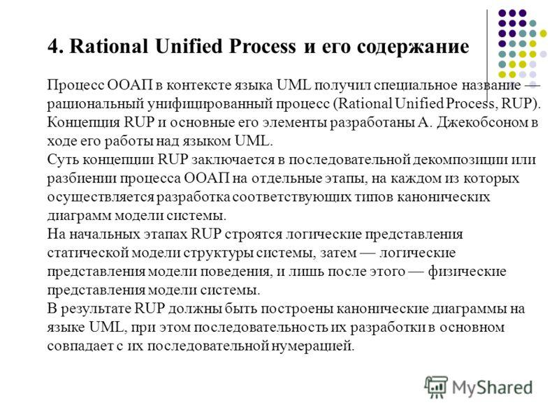 4. Rational Unified Process и его содержание Процесс ООАП в контексте языка UML получил специальное название рациональный унифицированный процесс (Rational Unified Process, RUP). Концепция RUP и основные его элементы разработаны А. Джекобсоном в ходе