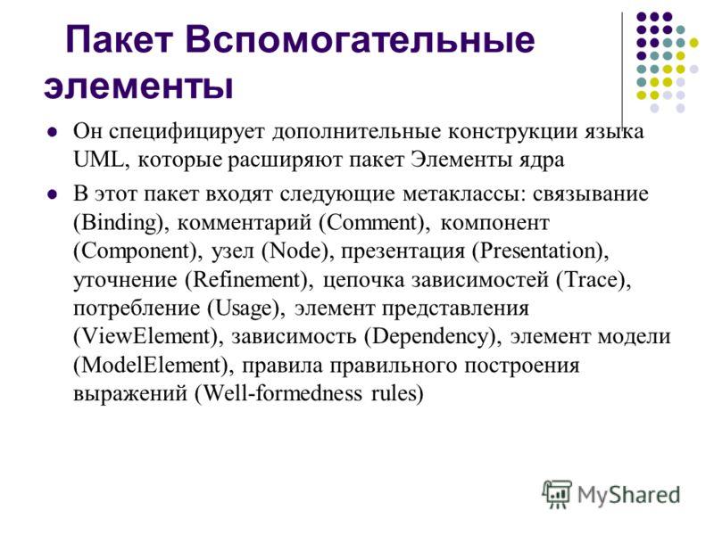 Пакет Вспомогательные элементы Он специфицирует дополнительные конструкции языка UML, которые расширяют пакет Элементы ядра В этот пакет входят следующие метаклассы: связывание (Binding), комментарий (Comment), компонент (Component), узел (Node), пре