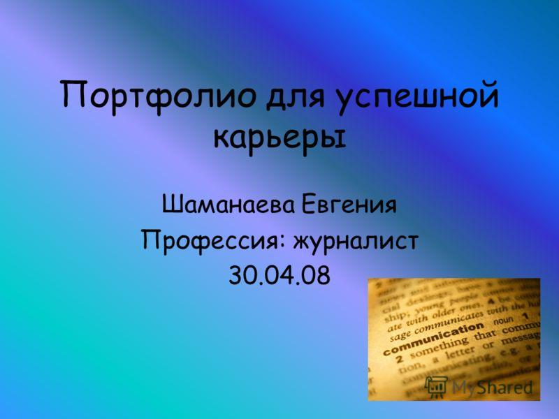 Портфолио для успешной карьеры Шаманаева Евгения Профессия: журналист 30.04.08