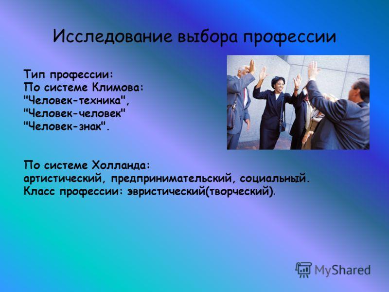 Исследование выбора профессии Тип профессии: По системе Климова: Человек-техника, Человек-человек Человек-знак. По системе Холланда: артистический, предпринимательский, социальный. Класс профессии: эвристический(творческий).