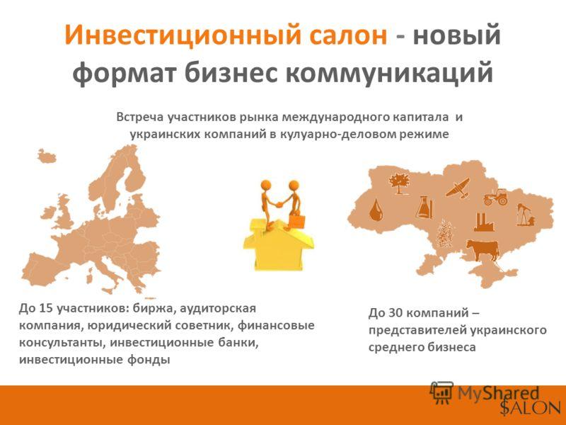 Инвестиционный салон - новый формат бизнес коммуникаций Встреча участников рынка международного капитала и украинских компаний в кулуарно-деловом режиме До 15 участников: биржа, аудиторская компания, юридический советник, финансовые консультанты, инв