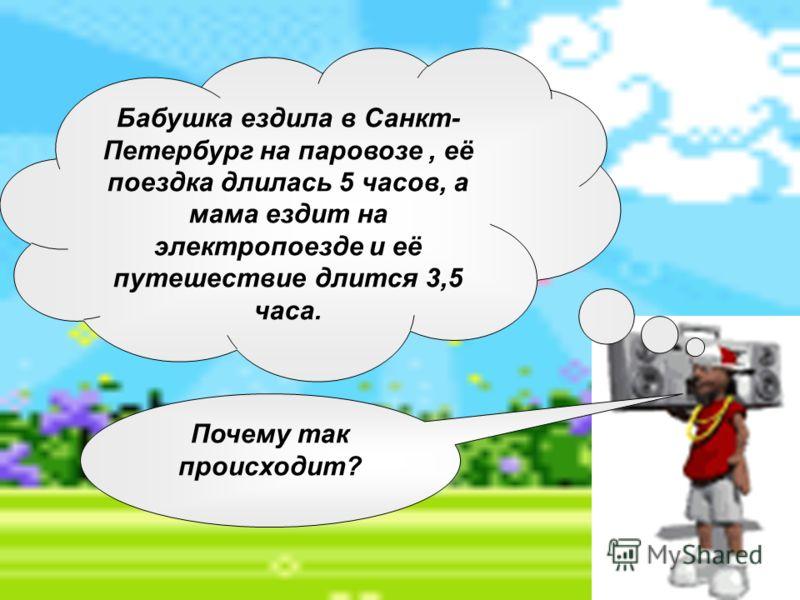 Бабушка ездила в Санкт- Петербург на паровозе, её поездка длилась 5 часов, а мама ездит на электропоезде и её путешествие длится 3,5 часа. Почему так происходит?