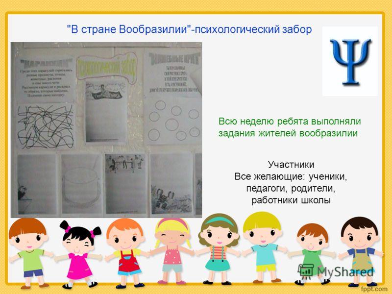 В стране Вообразилии-психологический забор Всю неделю ребята выполняли задания жителей вообразилии Участники Все желающие: ученики, педагоги, родители, работники школы