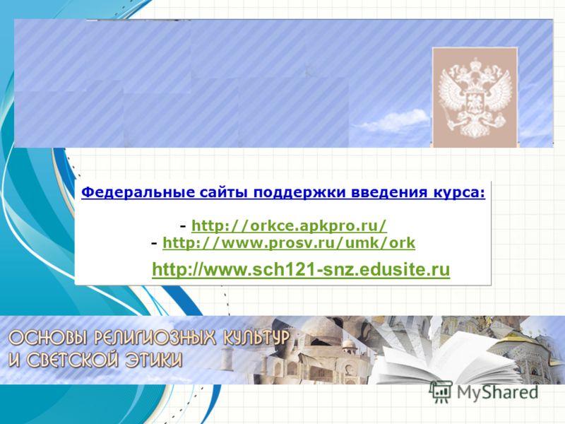 Федеральные сайты поддержки введения курса: - http://orkce.apkpro.ru/http://orkce.apkpro.ru/ - http://www.prosv.ru/umk/orkhttp://www.prosv.ru/umk/ork http://www.sch121-snz.edusite.ru
