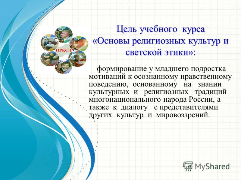Цель учебного курса «Основы религиозных культур и светской этики»: формирование у младшего подростка мотиваций к осознанному нравственному поведению, основанному на знании культурных и религиозных традиций многонационального народа России, а также к