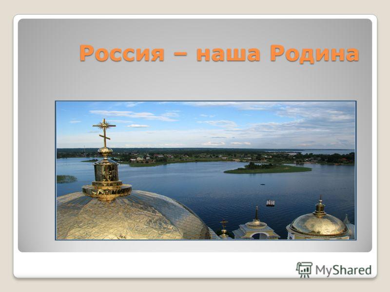 Россия – наша Родина Россия – наша Родина