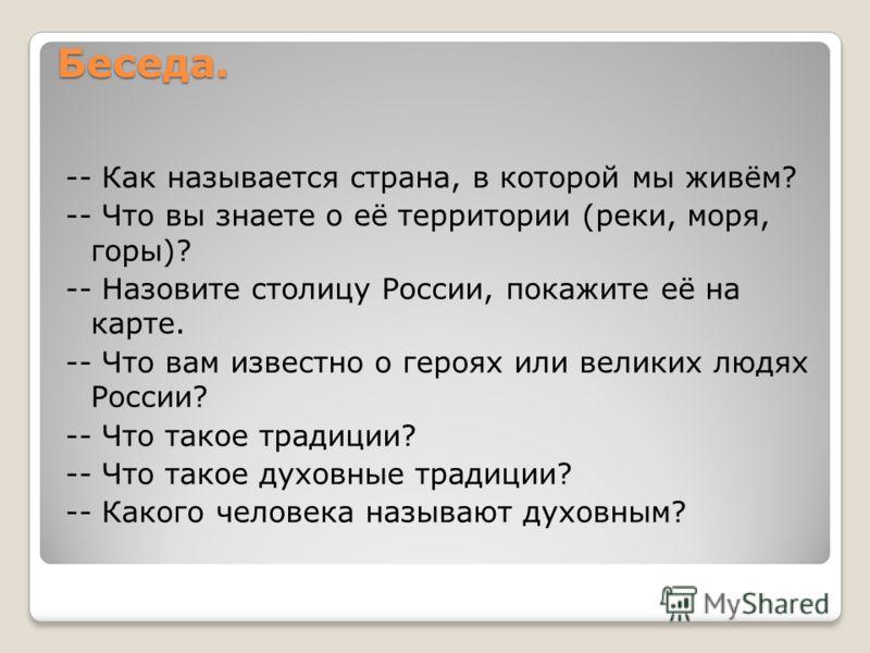Беседа. -- Как называется страна, в которой мы живём? -- Что вы знаете о её территории (реки, моря, горы)? -- Назовите столицу России, покажите её на карте. -- Что вам известно о героях или великих людях России? -- Что такое традиции? -- Что такое ду