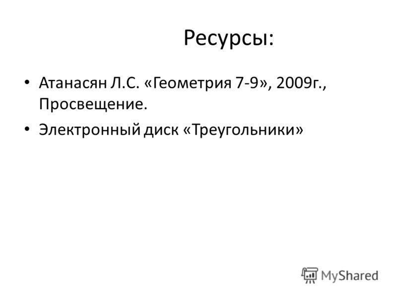 Ресурсы: Атанасян Л.С. «Геометрия 7-9», 2009г., Просвещение. Электронный диск «Треугольники»