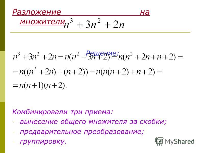 Разложение на множители Решение: Комбинировали три приема: - вынесение общего множителя за скобки; - предварительное преобразование; - группировку.
