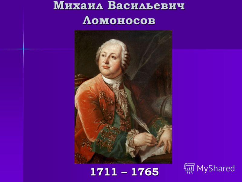 Михаил Васильевич Ломоносов 1711 – 1765