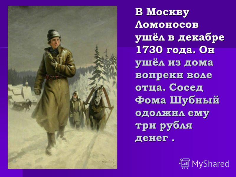 В Москву Ломоносов ушёл в декабре 1730 года. Он ушёл из дома вопреки воле отца. Сосед Фома Шубный одолжил ему три рубля денег.