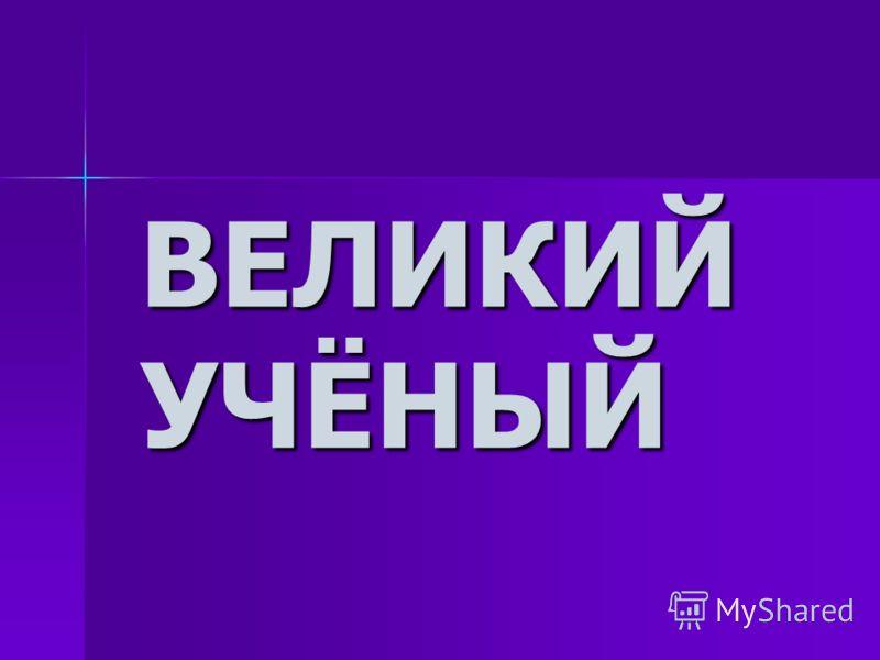 ВЕЛИКИЙ УЧЁНЫЙ