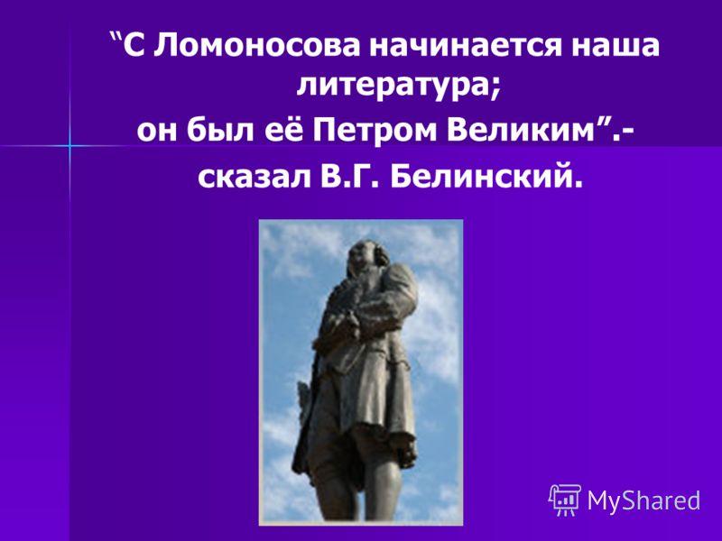 С Ломоносова начинается наша литература; он был её Петром Великим.- сказал В.Г. Белинский.