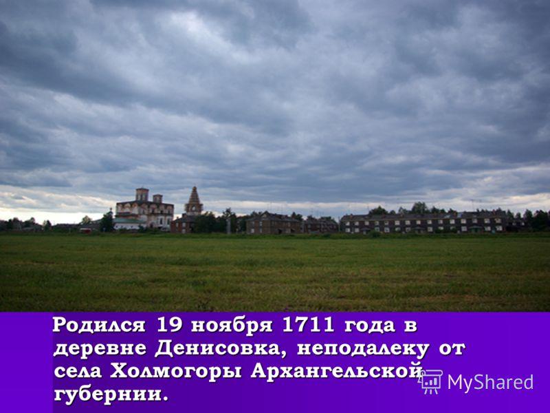Родился 19 ноября 1711 года в деревне Денисовка, неподалеку от села Холмогоры Архангельской губернии. Родился 19 ноября 1711 года в деревне Денисовка, неподалеку от села Холмогоры Архангельской губернии.