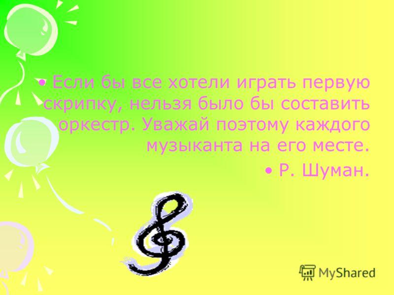 Если бы все хотели играть первую скрипку, нельзя было бы составить оркестр. Уважай поэтому каждого музыканта на его месте. Р. Шуман.