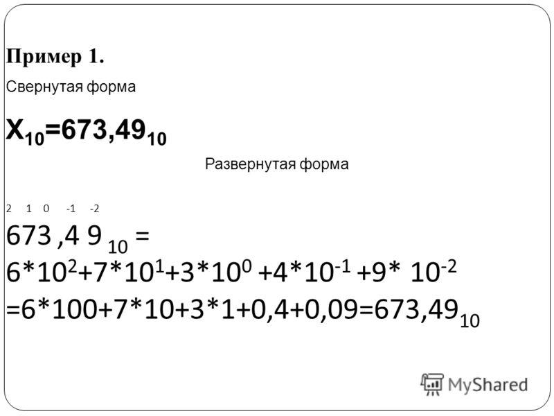 Пример 1. Свернутая форма Х 10 =673,49 10 Развернутая форма 2 1 0 -1 -2 673,4 9 10 = 6*10 2 +7*10 1 +3*10 0 +4*10 -1 +9* 10 -2 =6*100+7*10+3*1+0,4+0,09=673,49 10