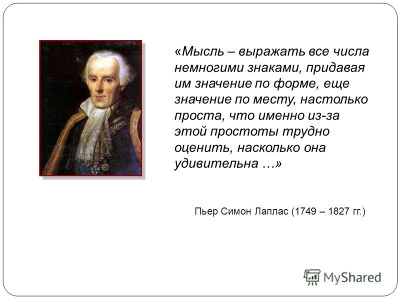 Пьер Симон Лаплас (1749 – 1827 гг.) «Мысль – выражать все числа немногими знаками, придавая им значение по форме, еще значение по месту, настолько проста, что именно из-за этой простоты трудно оценить, насколько она удивительна …»