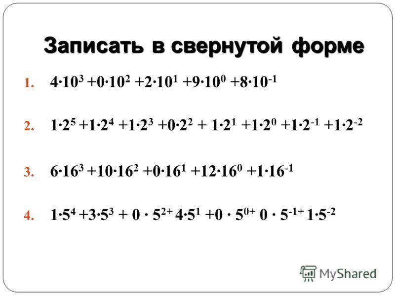 Записать в свернутой форме 1. 4·10 3 +0·10 2 +2·10 1 +9·10 0 +8·10 -1 2. 1·2 5 +1·2 4 +1·2 3 +0·2 2 + 1·2 1 +1·2 0 +1·2 -1 +1·2 -2 3. 6·16 3 +10·16 2 +0·16 1 +12·16 0 +1·16 -1 4. 1·5 4 +3·5 3 + 0 · 5 2+ 4·5 1 +0 · 5 0+ 0 · 5 -1+ 1·5 -2