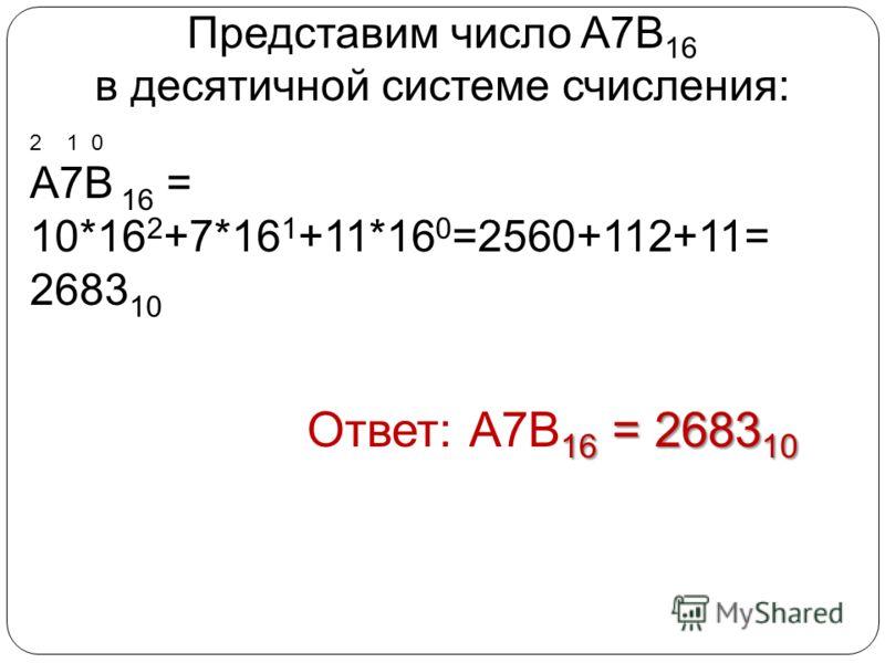 Представим число A7В 16 в десятичной системе счисления: Ответ: А7В16 = 268310 2 1 0 А7В 16 = 10*16 2 +7*16 1 +11*16 0 =2560+112+11= 2683 10