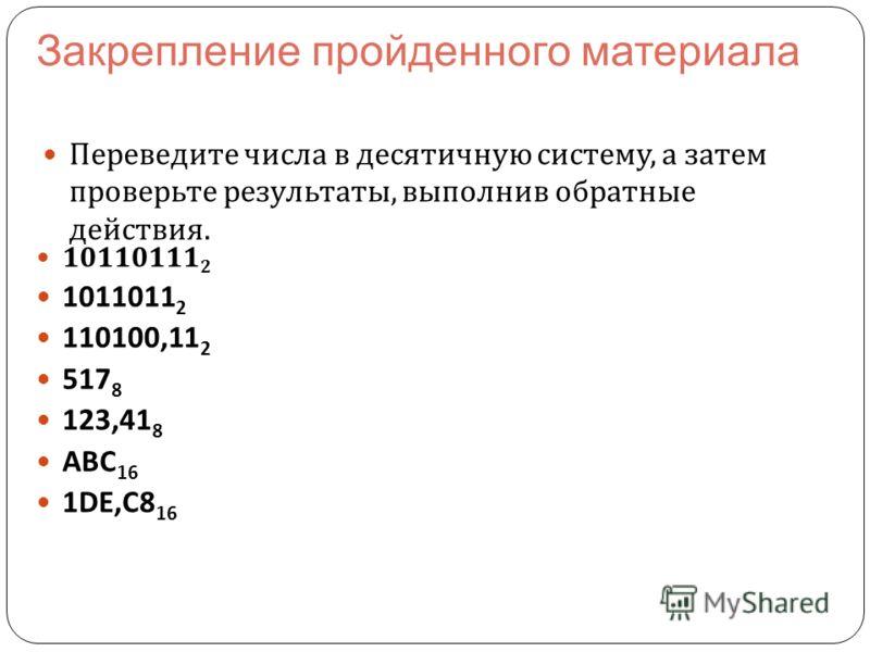 Переведите числа в десятичную систему, а затем проверьте результаты, выполнив обратные действия. 10110111 2 1011011 2 110100,11 2 517 8 123,41 8 АВС 16 1DE,C8 16