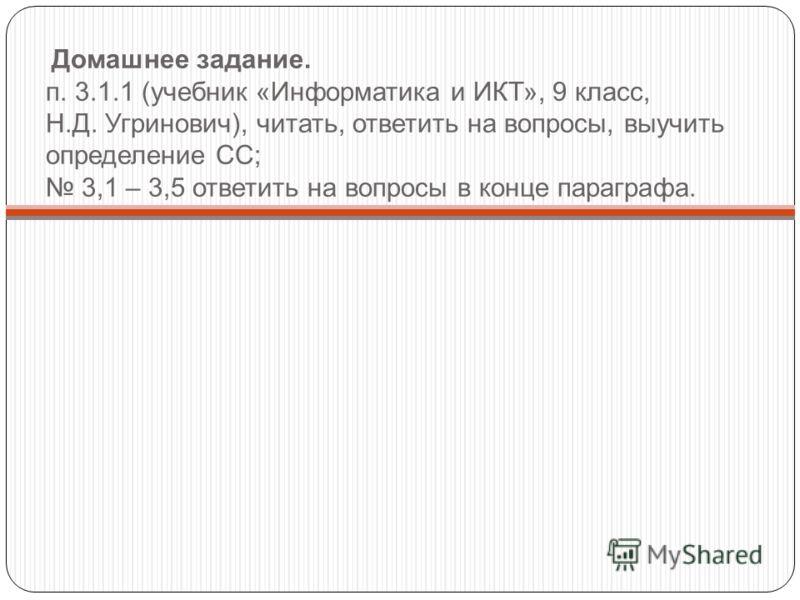 Домашнее задание. п. 3.1.1 (учебник «Информатика и ИКТ», 9 класс, Н.Д. Угринович), читать, ответить на вопросы, выучить определение СС; 3,1 – 3,5 ответить на вопросы в конце параграфа.