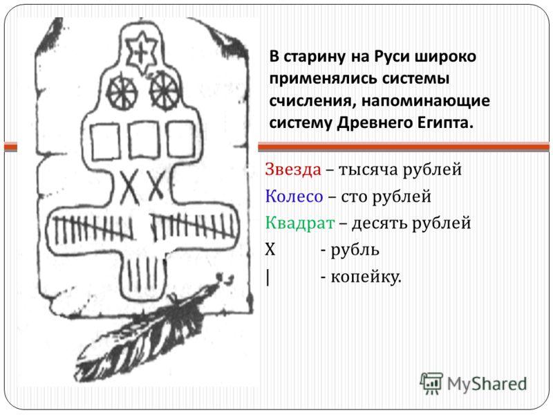 В старину на Руси широко применялись системы счисления, напоминающие систему Древнего Египта. Звезда – тысяча рублей Колесо – сто рублей Квадрат – десять рублей Х - рубль |- копейку.