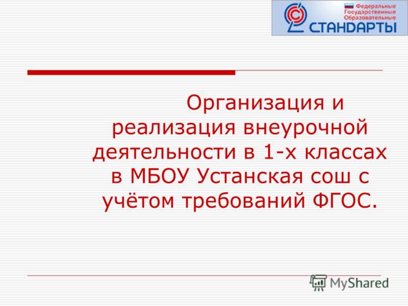 Организация и реализация внеурочной деятельности в 1-х классах в МБОУ Устанская сош с учётом требований ФГОС.