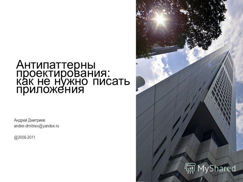 Антипаттерны проектирования: как не нужно писать приложения Андрей Дмитриев andrei-dmitriev@yandex.ru @2008-2011